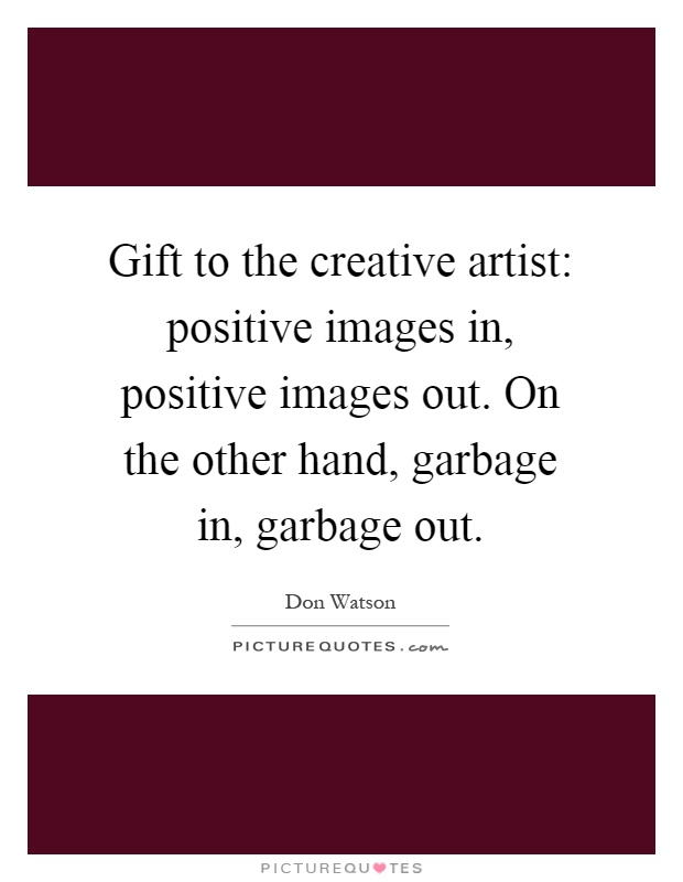 Gift to the creative artist: positive images in, positive images out. On the other hand, garbage in, garbage out Picture Quote #1