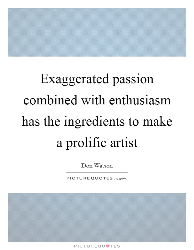 Exaggerated passion combined with enthusiasm has the ingredients to make a prolific artist Picture Quote #1
