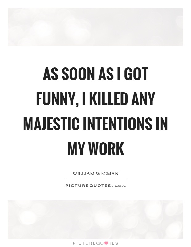 As soon as I got funny, I killed any majestic intentions in my work Picture Quote #1