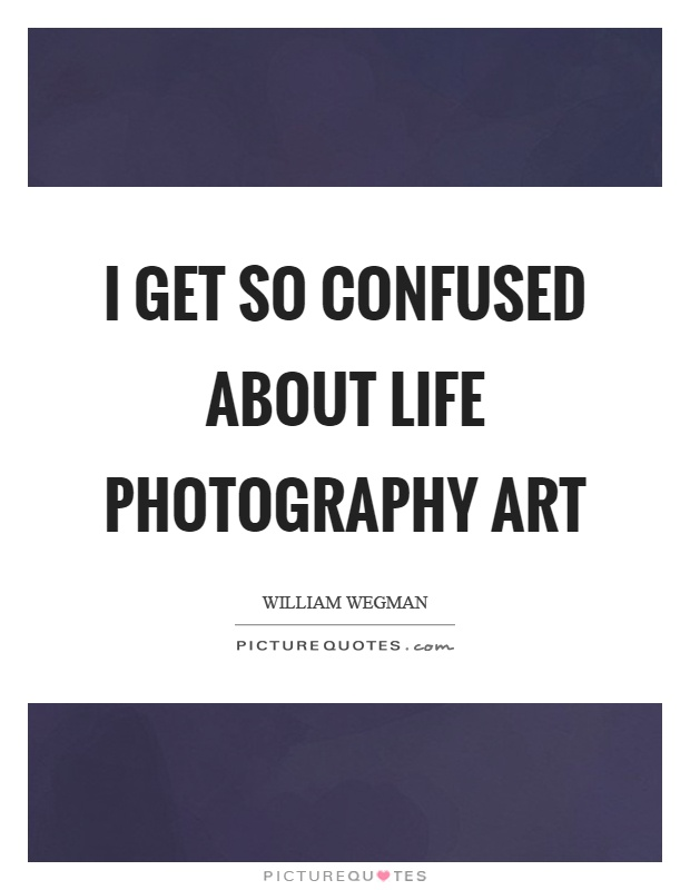 I get so confused about life photography art Picture Quote #1
