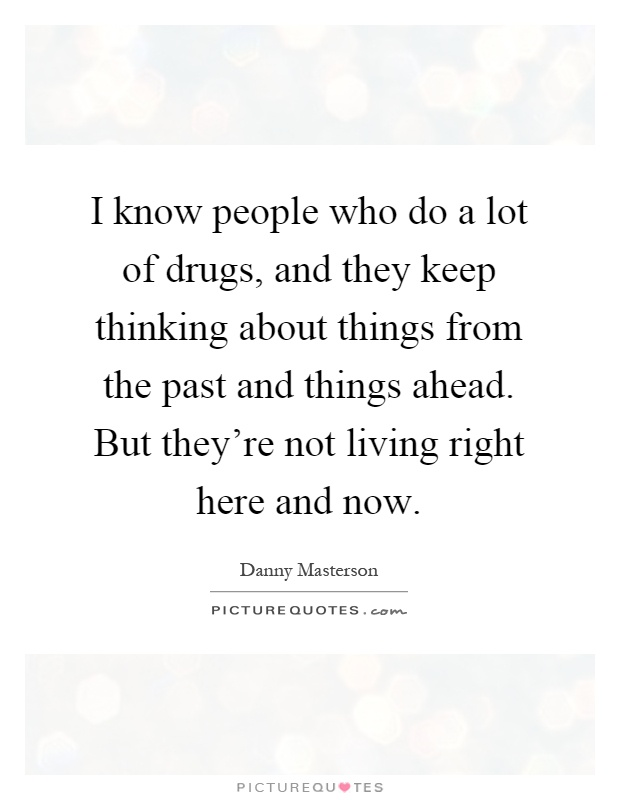 I know people who do a lot of drugs, and they keep thinking about things from the past and things ahead. But they're not living right here and now Picture Quote #1