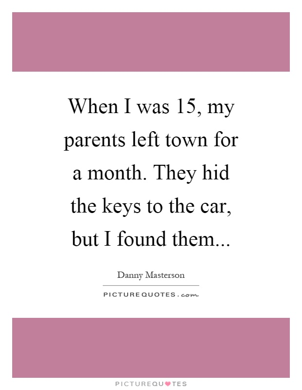 When I was 15, my parents left town for a month. They hid the keys to the car, but I found them Picture Quote #1