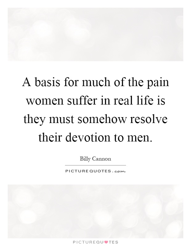 A basis for much of the pain women suffer in real life is they must somehow resolve their devotion to men Picture Quote #1
