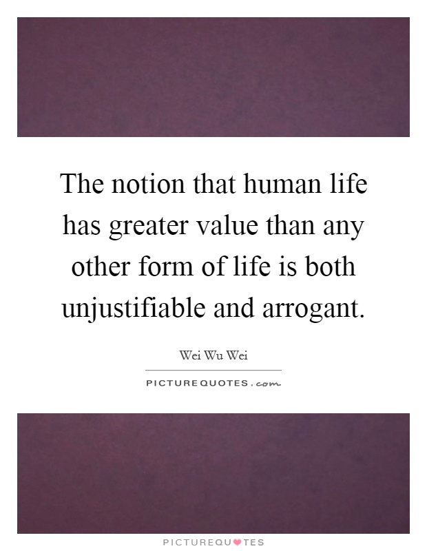 The notion that human life has greater value than any other form of life is both unjustifiable and arrogant Picture Quote #1