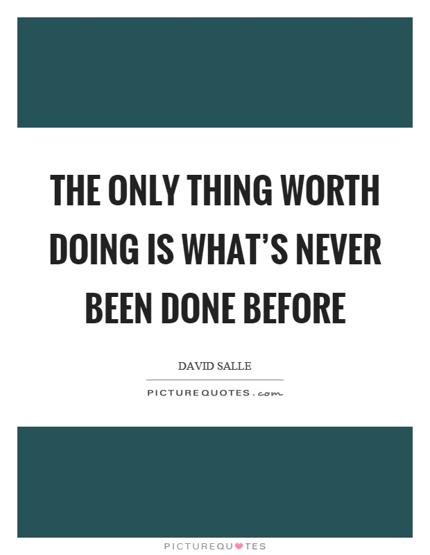 The only thing worth doing is what's never been done before Picture Quote #1