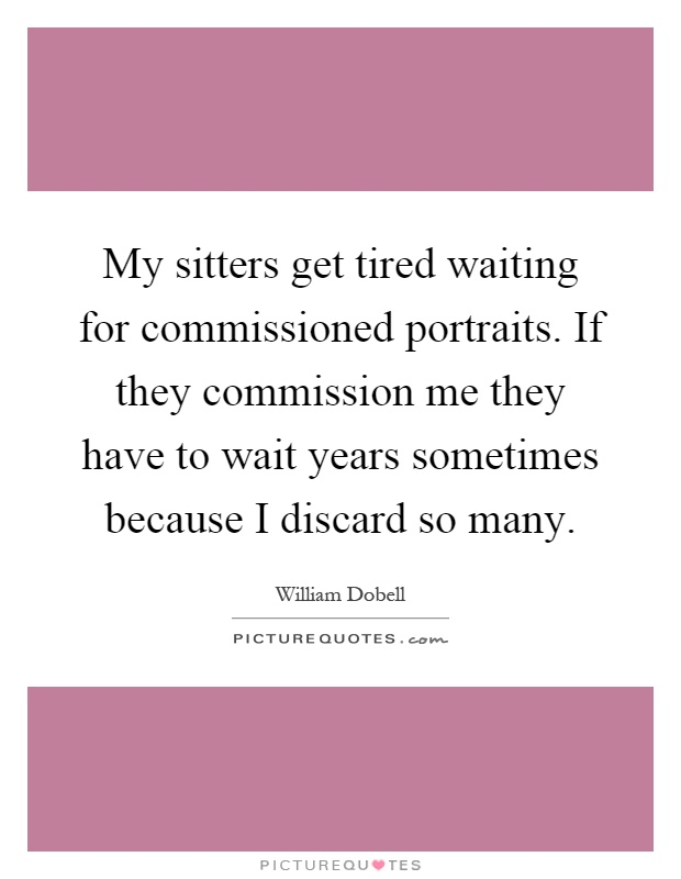 My sitters get tired waiting for commissioned portraits. If they commission me they have to wait years sometimes because I discard so many Picture Quote #1