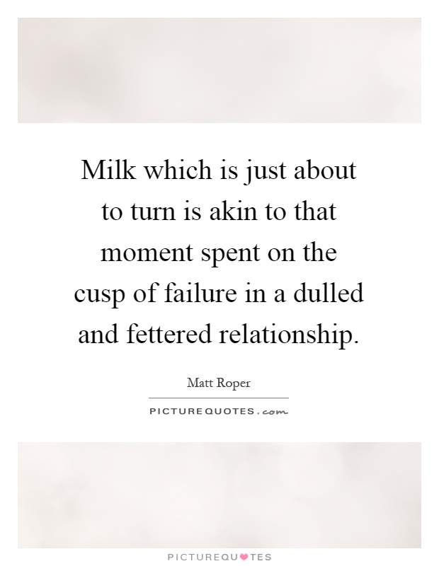 Milk which is just about to turn is akin to that moment spent on the cusp of failure in a dulled and fettered relationship Picture Quote #1