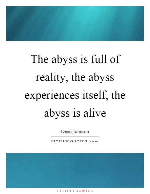 The abyss is full of reality, the abyss experiences itself, the abyss is alive Picture Quote #1