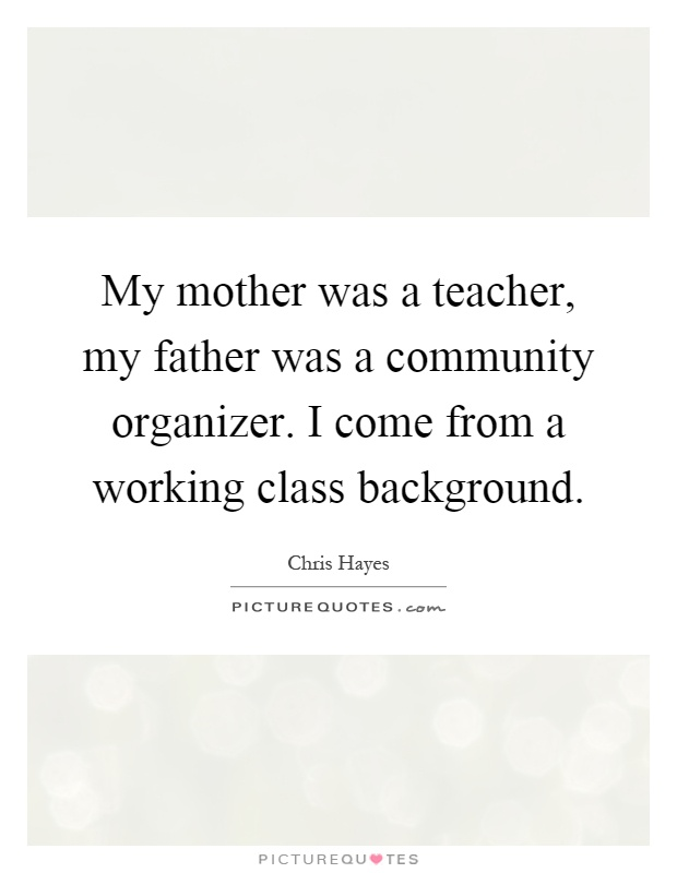 My mother was a teacher, my father was a community organizer. I come from a working class background Picture Quote #1