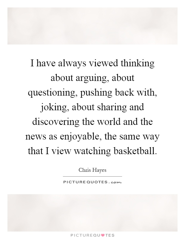 I have always viewed thinking about arguing, about questioning, pushing back with, joking, about sharing and discovering the world and the news as enjoyable, the same way that I view watching basketball Picture Quote #1