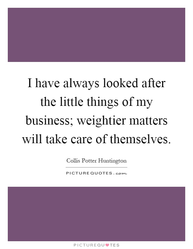 I have always looked after the little things of my business; weightier matters will take care of themselves Picture Quote #1