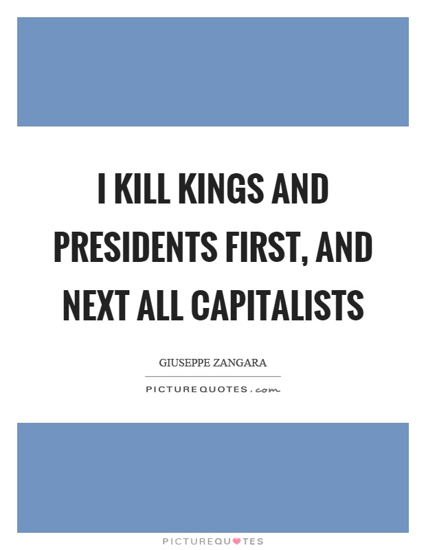 I kill kings and presidents first, and next all capitalists Picture Quote #1