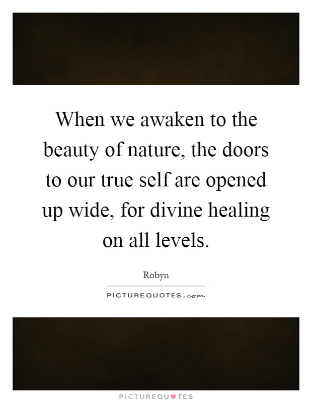 When we awaken to the beauty of nature, the doors to our true self are opened up wide, for divine healing on all levels Picture Quote #1