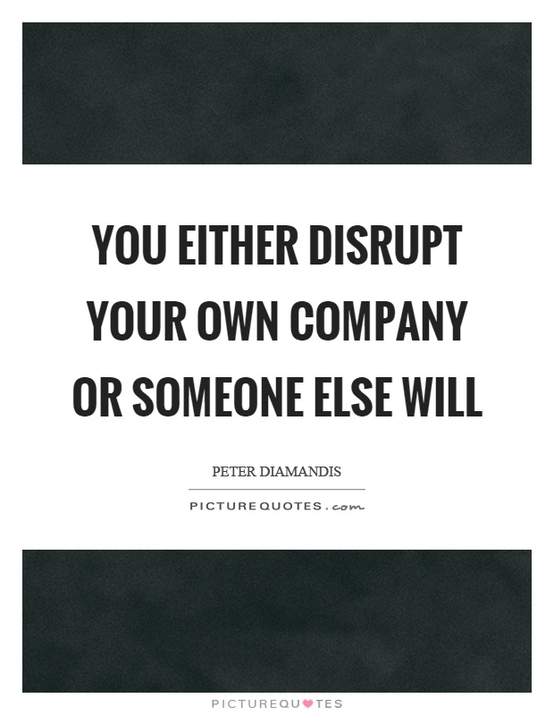 You either disrupt your own company or someone else will Picture Quote #1