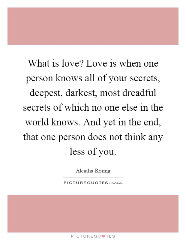 What is love? Love is when one person knows all of your secrets, deepest, darkest, most dreadful secrets of which no one else in the world knows. And yet in the end, that one person does not think any less of you Picture Quote #1