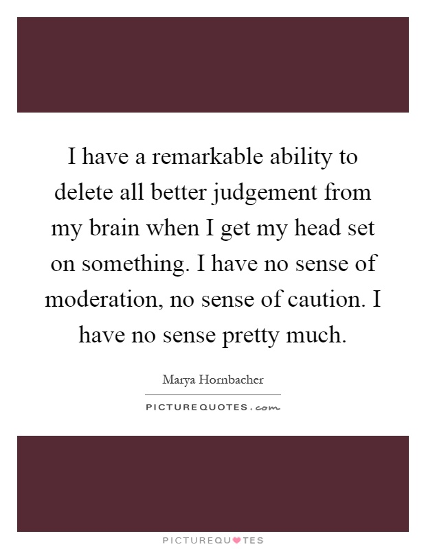 I have a remarkable ability to delete all better judgement ... - photo#2