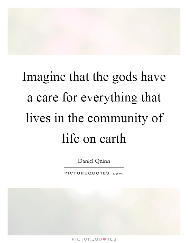 Imagine that the gods have a care for everything that lives in the community of life on earth Picture Quote #1