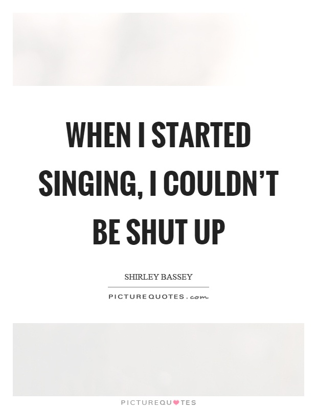 When I started singing, I couldn't be shut up Picture Quote #1