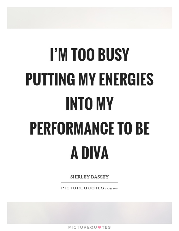 I'm too busy putting my energies into my performance to be a diva Picture Quote #1