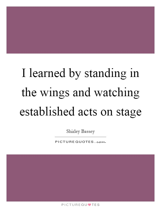 I learned by standing in the wings and watching established acts on stage Picture Quote #1