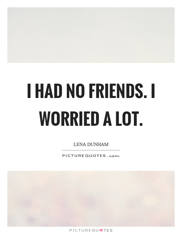 I had no friends. I worried a lot Picture Quote #1