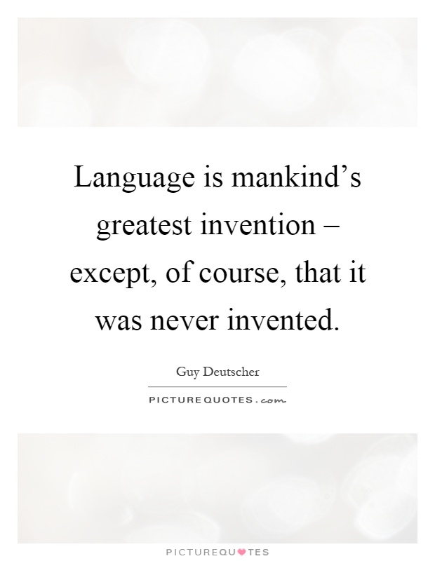 mans greatest invention language The unfolding of language has 2,327 ratings and 193 reviews language is mankind's greatest invention-except, of course, that it was never invented.