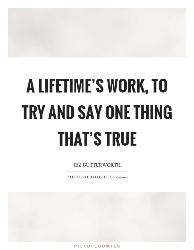 A lifetime's work, to try and say one thing that's true Picture Quote #1