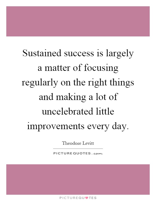 Sustained success is largely a matter of focusing regularly on the right things and making a lot of uncelebrated little improvements every day Picture Quote #1