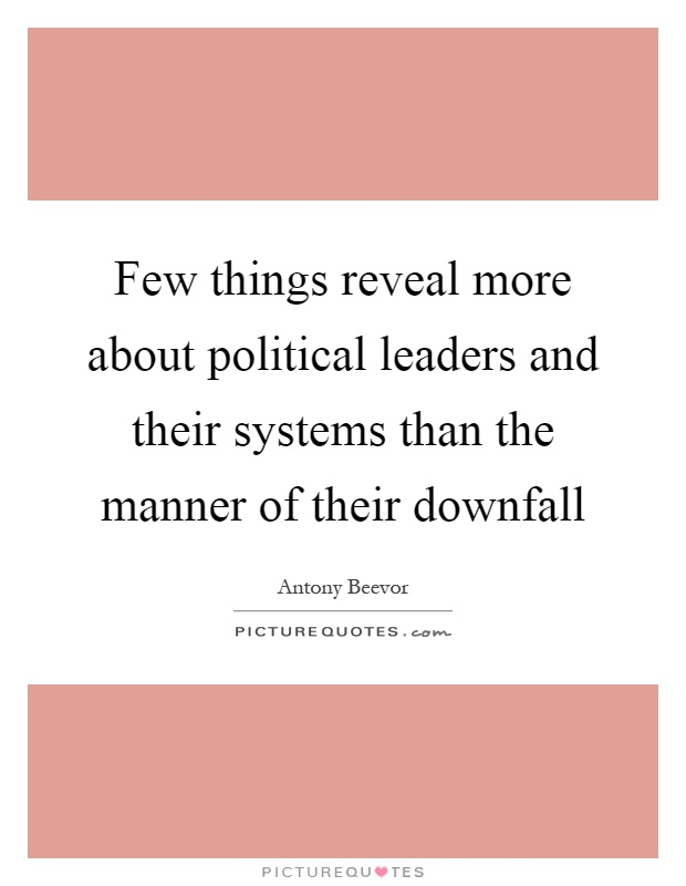 Few things reveal more about political leaders and their systems than the manner of their downfall Picture Quote #1