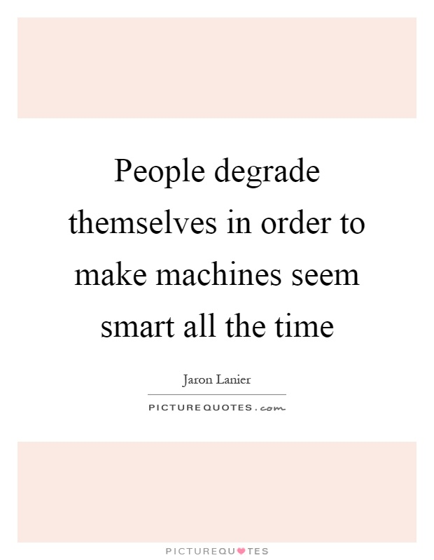 People degrade themselves in order to make machines seem smart all the time Picture Quote #1