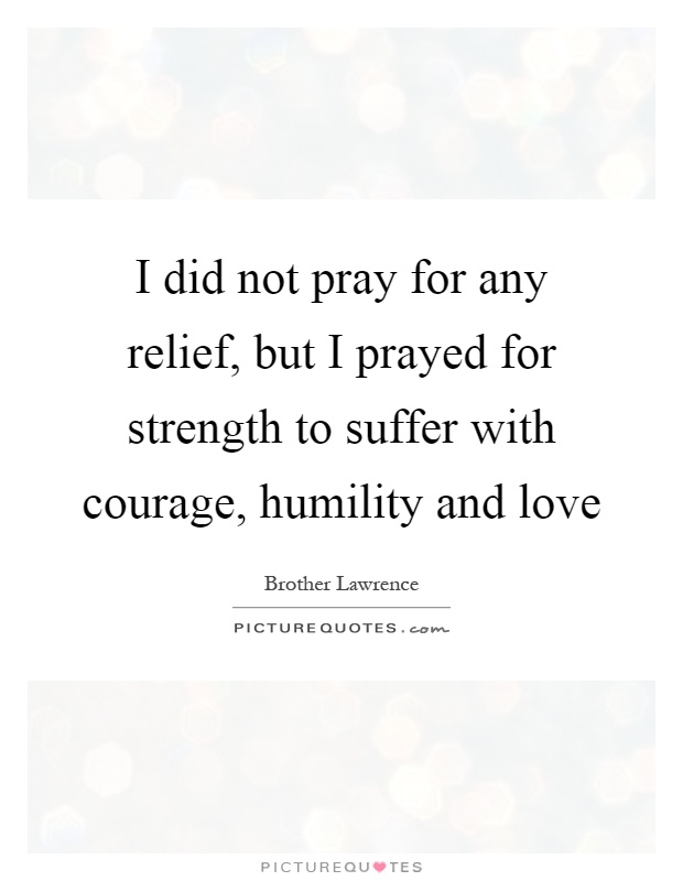 I did not pray for any relief, but I prayed for strength to suffer with courage, humility and love Picture Quote #1