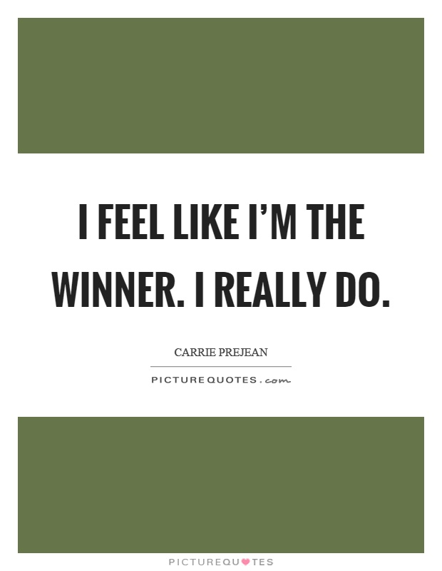 I feel like I'm the winner. I really do Picture Quote #1