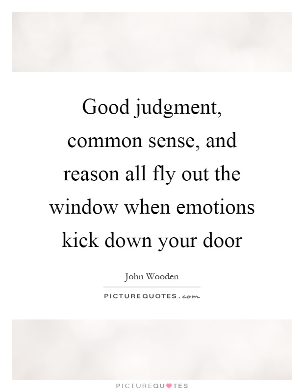 Good judgment, common sense, and reason all fly out the window when emotions kick down your door Picture Quote #1