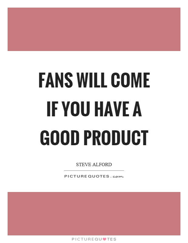 Fans will come if you have a good product Picture Quote #1