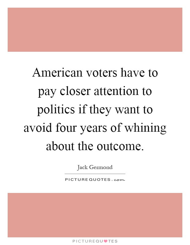 American voters have to pay closer attention to politics if they want to avoid four years of whining about the outcome Picture Quote #1