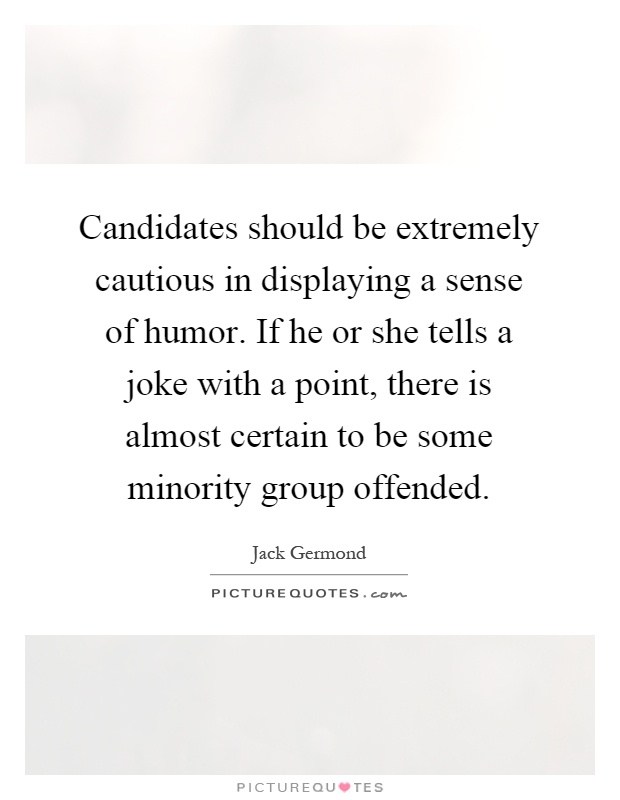 Candidates should be extremely cautious in displaying a sense of humor. If he or she tells a joke with a point, there is almost certain to be some minority group offended Picture Quote #1