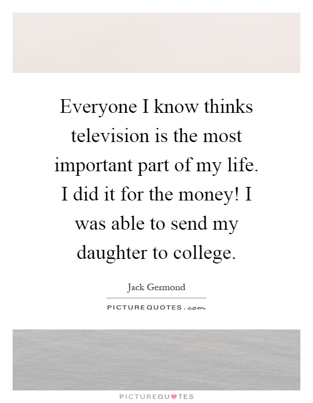 Everyone I know thinks television is the most important part of my life. I did it for the money! I was able to send my daughter to college Picture Quote #1