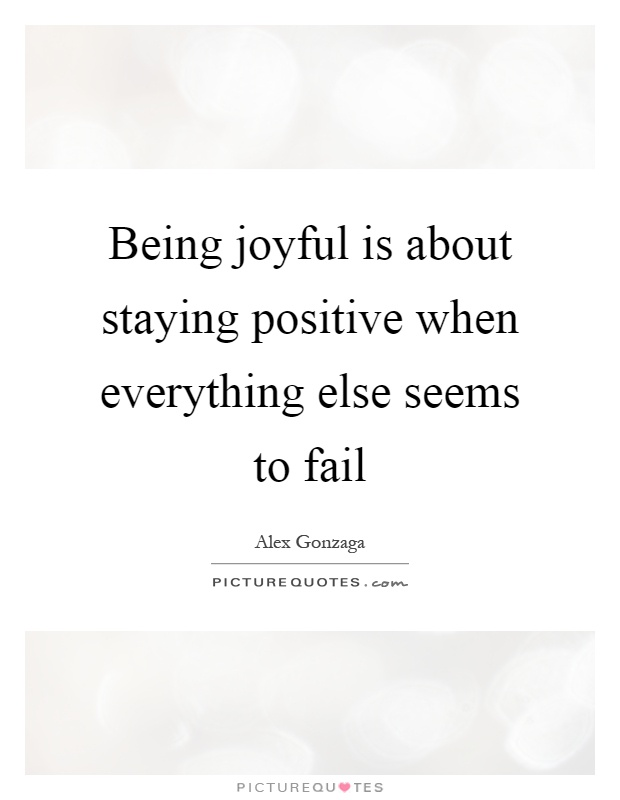 Being joyful is about staying positive when everything else seems to fail Picture Quote #1