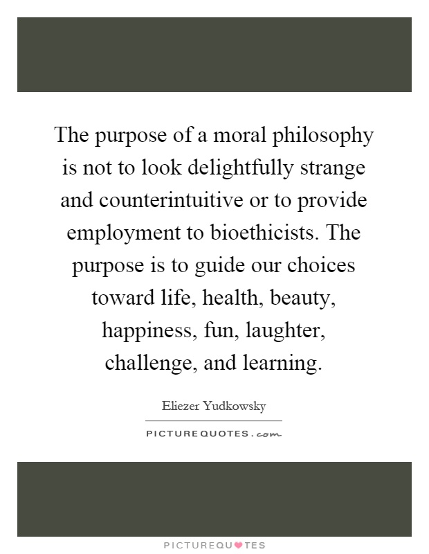 The purpose of a moral philosophy is not to look delightfully strange and counterintuitive or to provide employment to bioethicists. The purpose is to guide our choices toward life, health, beauty, happiness, fun, laughter, challenge, and learning Picture Quote #1