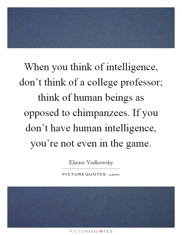 When you think of intelligence, don't think of a college professor; think of human beings as opposed to chimpanzees. If you don't have human intelligence, you're not even in the game Picture Quote #1