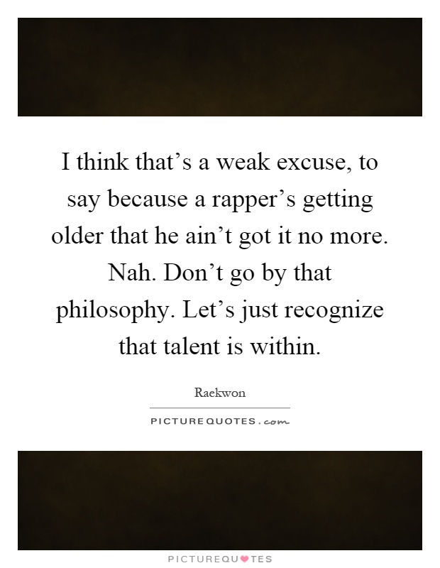 I think that's a weak excuse, to say because a rapper's getting older that he ain't got it no more. Nah. Don't go by that philosophy. Let's just recognize that talent is within Picture Quote #1