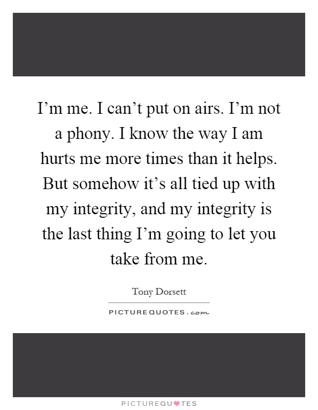 I'm me. I can't put on airs. I'm not a phony. I know the way I am hurts me more times than it helps. But somehow it's all tied up with my integrity, and my integrity is the last thing I'm going to let you take from me Picture Quote #1