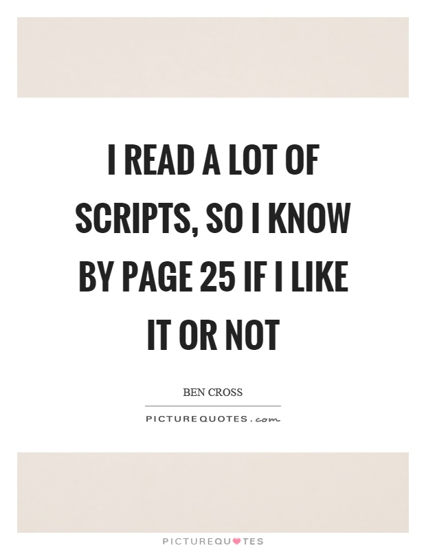 I read a lot of scripts, so I know by page 25 if I like it or not Picture Quote #1