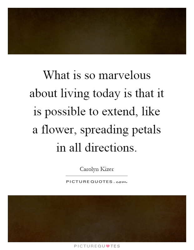 What is so marvelous about living today is that it is possible to extend, like a flower, spreading petals in all directions Picture Quote #1