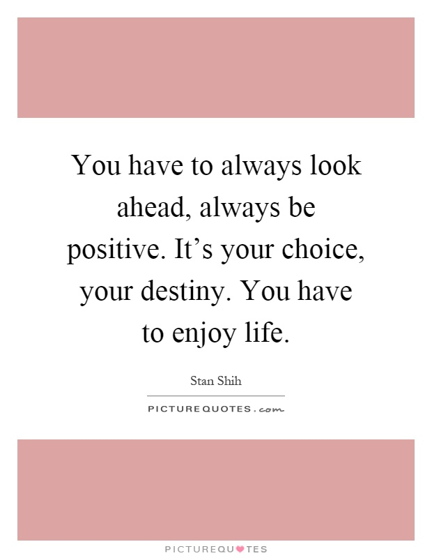 You have to always look ahead, always be positive. It's your choice, your destiny. You have to enjoy life Picture Quote #1
