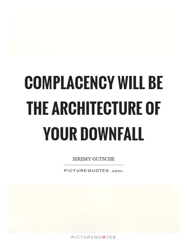 Complacency will be the architecture of your downfall Picture Quote #1