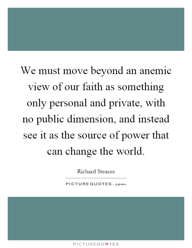 We must move beyond an anemic view of our faith as something only personal and private, with no public dimension, and instead see it as the source of power that can change the world Picture Quote #1