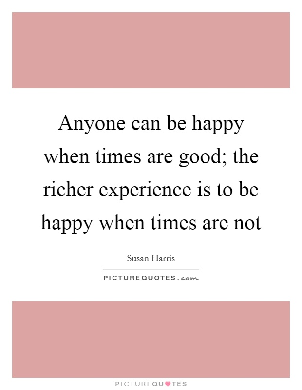 Anyone can be happy when times are good; the richer experience is to be happy when times are not Picture Quote #1