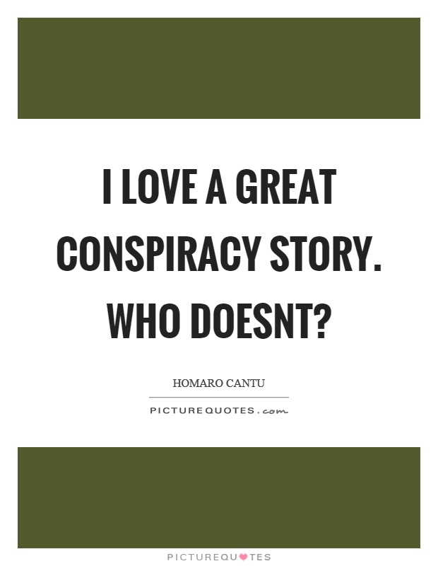 I love a great conspiracy story. Who doesnt? Picture Quote #1