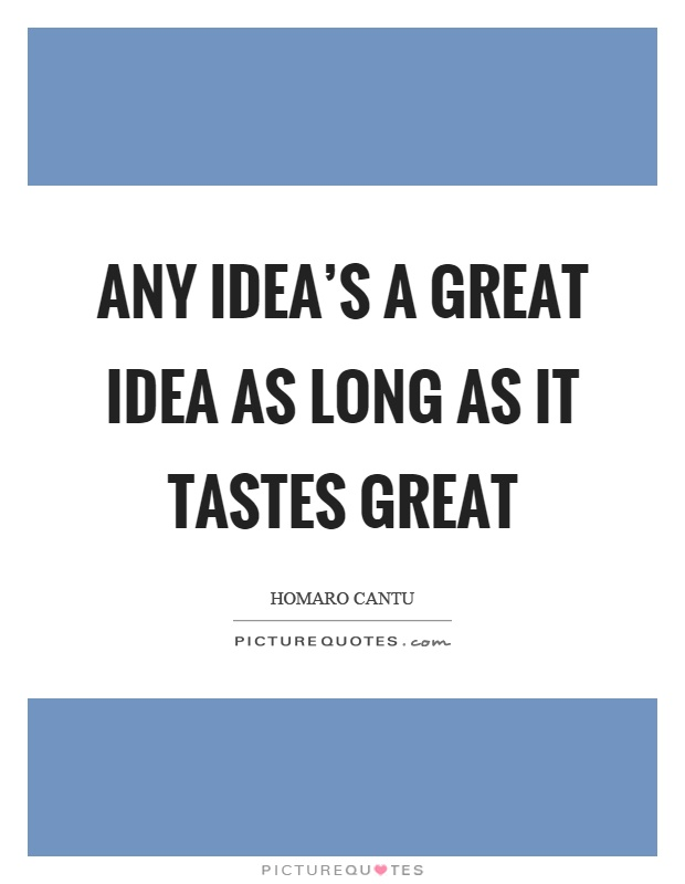 Any idea's a great idea as long as it tastes great Picture Quote #1